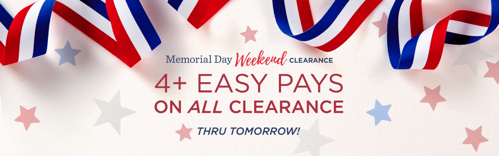 Memorial Day Weekend Clearance — 4+ Easy Pays on ALL Clearance Thru Tomorrow!