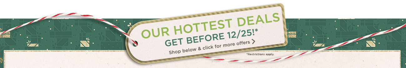 Our Hottest Deals — Get Before 12/25! Shop below & click for more offers (Restrictions apply)