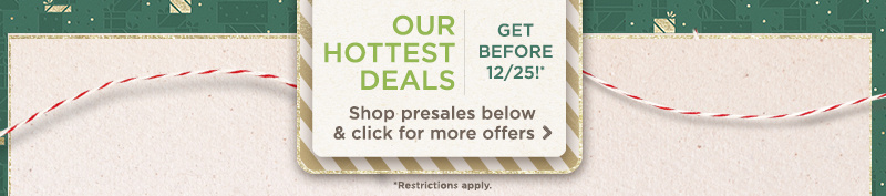 Our Hottest Deals — Get Before 12/25! Shop presales below & click for more offers (Restrictions apply)