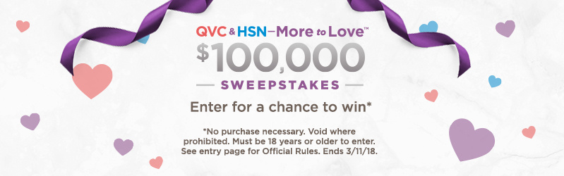 QVC & HSN—More to Love™ $100,000 Sweepstakes — Enter for a chance to win (No purchase necessary. Void where prohibited. Must be 18 years or older to enter. See entry page for Official Rules. Ends 3/11/18.)