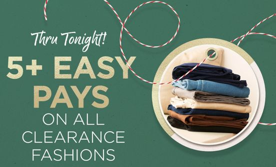 5+ Easy Pays on ALL Clearance Fashions Thru Tonight!