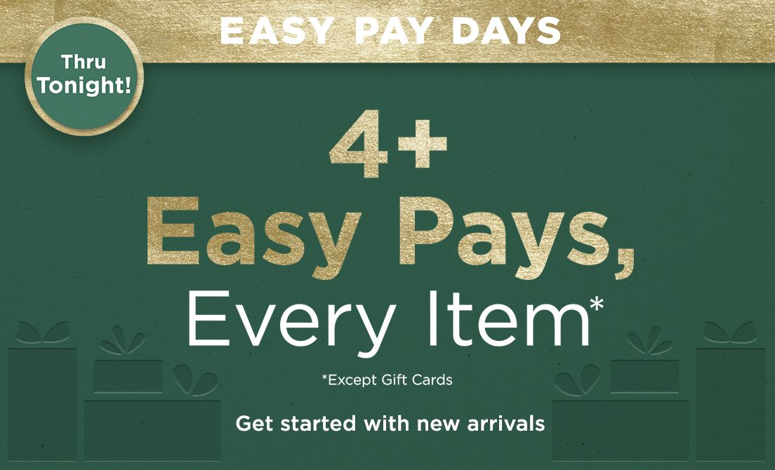 Easy Pay® Days Thru Tonight! — 4+ Easy Pays, Every Item Except Gift Cards — Get started with new arrivals