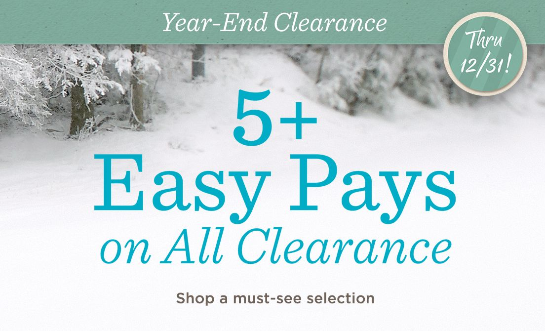 Year-End Clearance Thru 12/31! — 5+ Easy Pays on All Clearance Shop a must-see selection