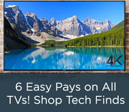 6 Easy Pays on All TVs! Shop Tech Finds