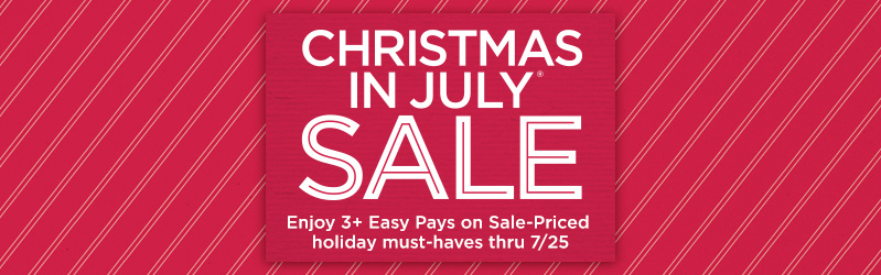 Christmas in July® Sale — Enjoy 3+ Easy Pays on Sale-Priced holiday must-haves thru 7/25