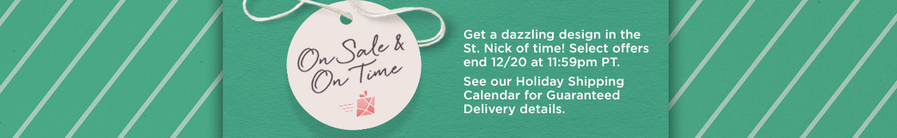 On Sale & On Time Get a dazzling design in the St. Nick of time! Select offers end 12/20 at 11:59pm PT.  See our Holiday Shipping Calendar for Guaranteed Delivery details