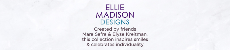 Ellie Madison  Created by friends Mara Safra & Elyse Kreitman, this collection inspires smiles & celebrates individuality