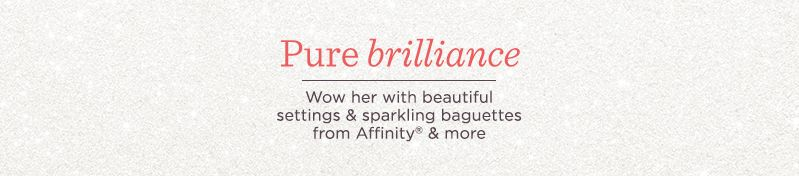 Pure Brilliance,  Wow her with beautiful settings & sparkling baguettes from Affinity & more