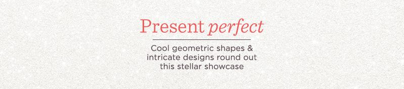 Present Perfect Cool geometric shapes & intricate designs round out this stellar showcase