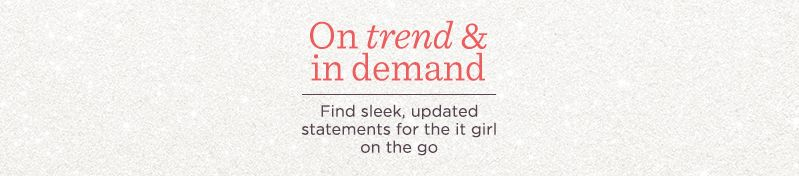 On Trend & In Demand, Find sleek, updated statements for the it girl on the go