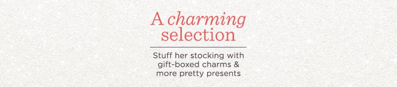 A Charming Selection, Stuff her stocking with gift-boxed charms & more pretty presents