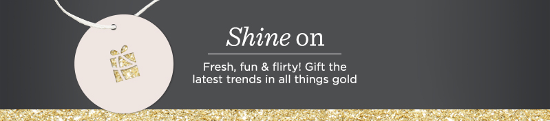 Shine On  Fresh, fun & flirty! Gift the latest trends in all things gold