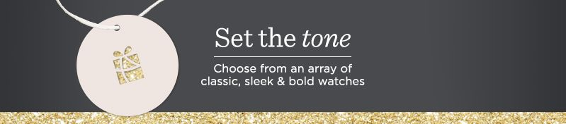 Set the Tone Choose from an array of classic, sleek & bold watches