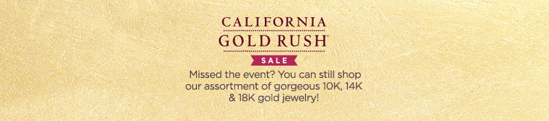 California Gold Rush® Sale Missed the event? You can still shop our assortment of gorgeous 10K, 14K & 18K gold jewelry!