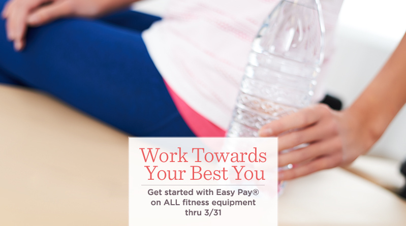Work Towards Your Best You.  Get started with Easy Pay® on ALL fitness equipment thru 3/31