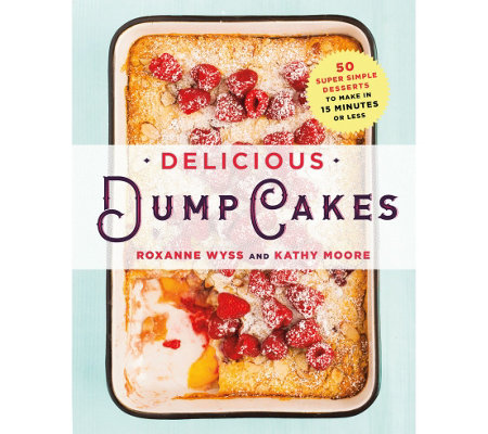 Delicious Dump Cakes by Roxanne Wyss and Kathy Moore