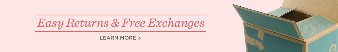 Easy Returns & Free Exchanges, Learn More >