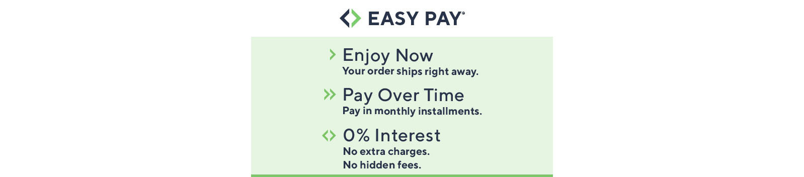 Easy Pay®  Enjoy Now Your order ships right away.  Pay Over Time Pay in monthly installments.  0% Interest No extra charges. No hidden fees.