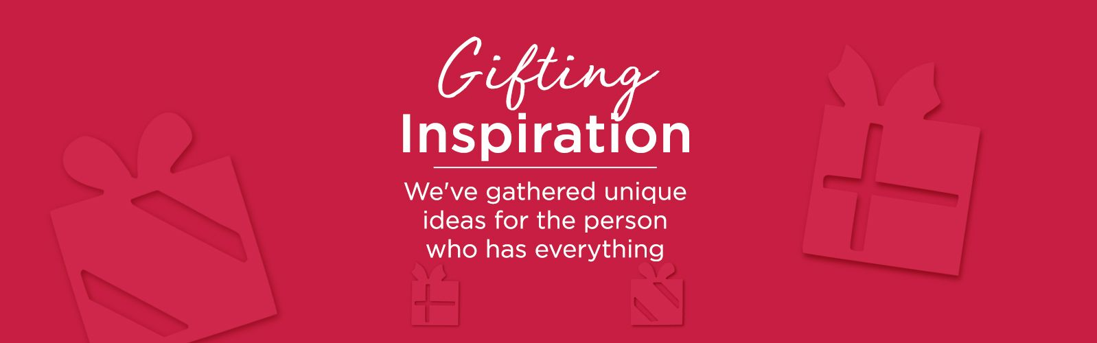 Gifting Inspiration  We've gathered unique ideas for the person who has everything