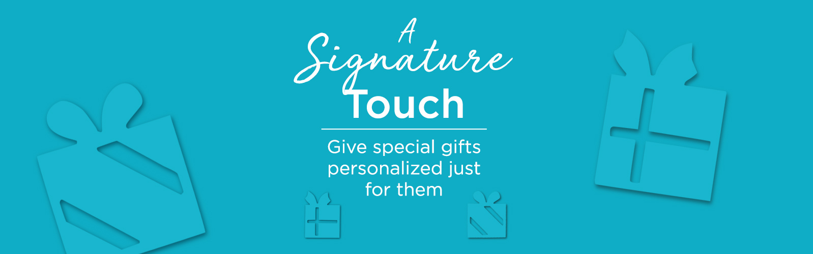 A Signature Touch.  Give special gifts personalized just for them.