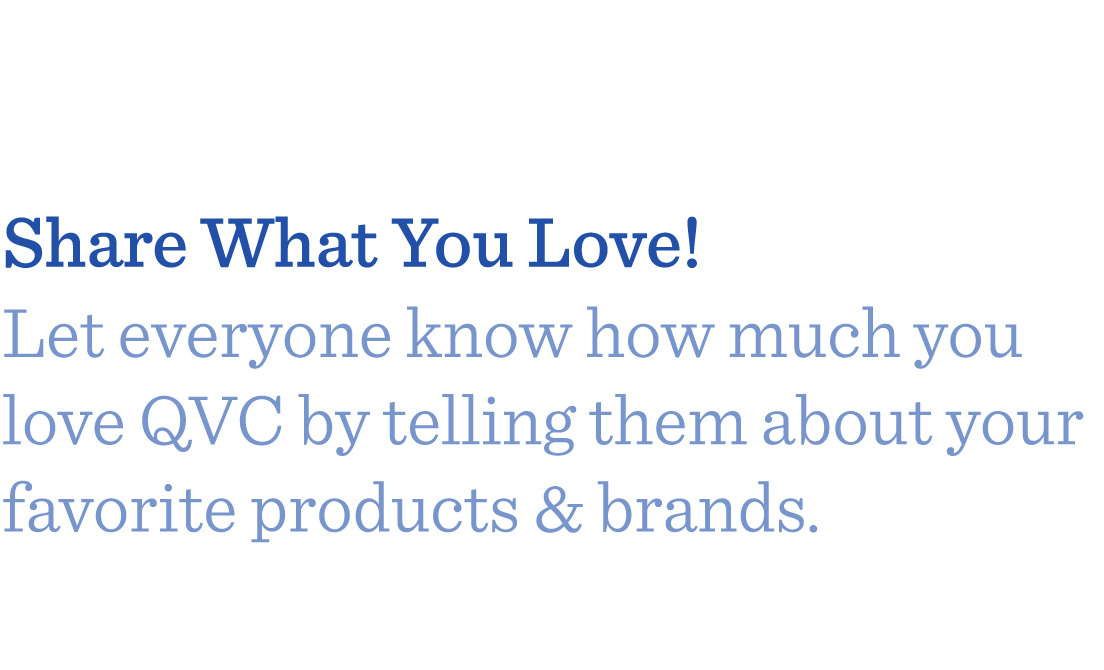 Share What You Love! Let everyone know how much you love QVC by telling them about your favorite products & brands.