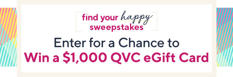 Find Your Happy Sweepstakes  Enter for a chance to win a $1,000 QVC eGift card.