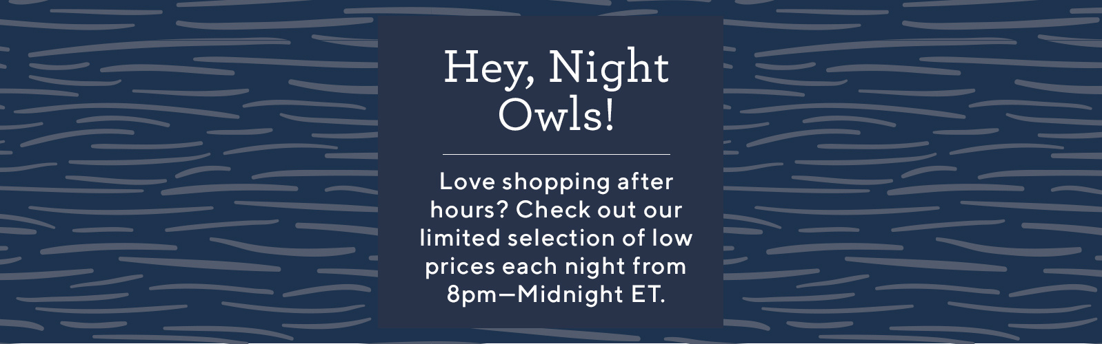 Hey, Night Owls!  Love shopping after hours? Check out our limited selection of low prices each night from 8pm—Midnight ET.