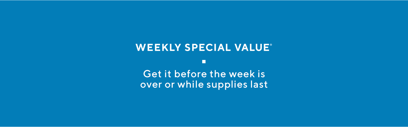 Weekly Special Value®.  Get it before the week is over or while supplies last.