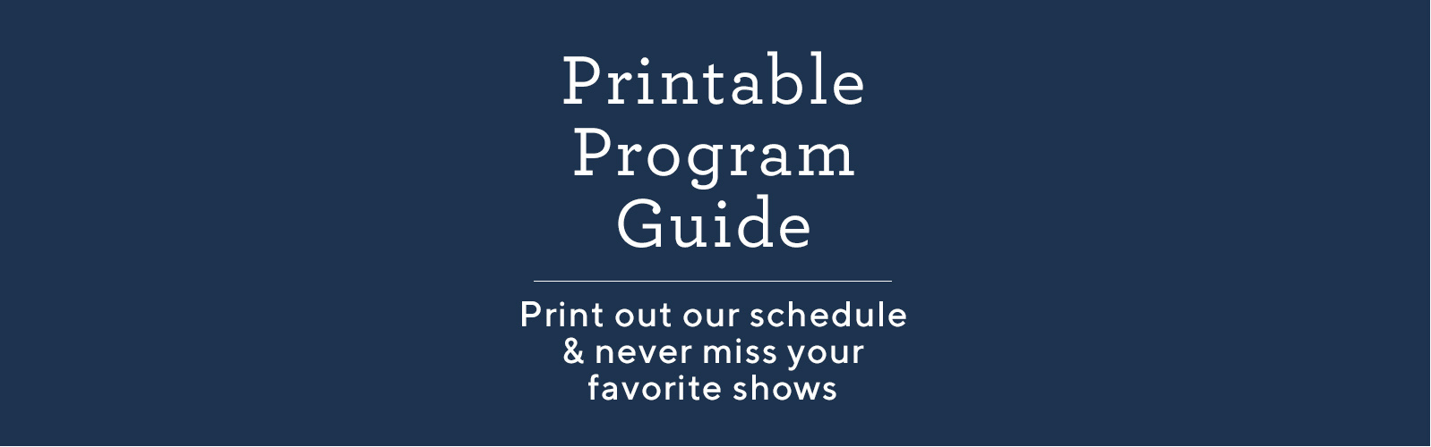 Printable Program Guide  Print out our schedule & never miss your favorite shows