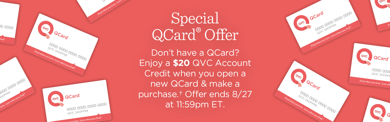 Special QCard® Offer Don't have a QCard? Enjoy a $20 QVC Account Credit when you open a new QCard & make a purchase.† Offer ends 8/27 at 11:59pm ET.