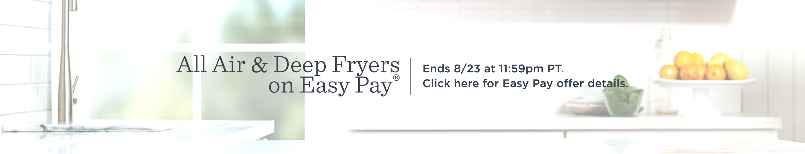All Air & Deep Fryers on Easy Pay®  Ends 8/23 at 11:59pm PT.  Click here for Easy Pay offer details.