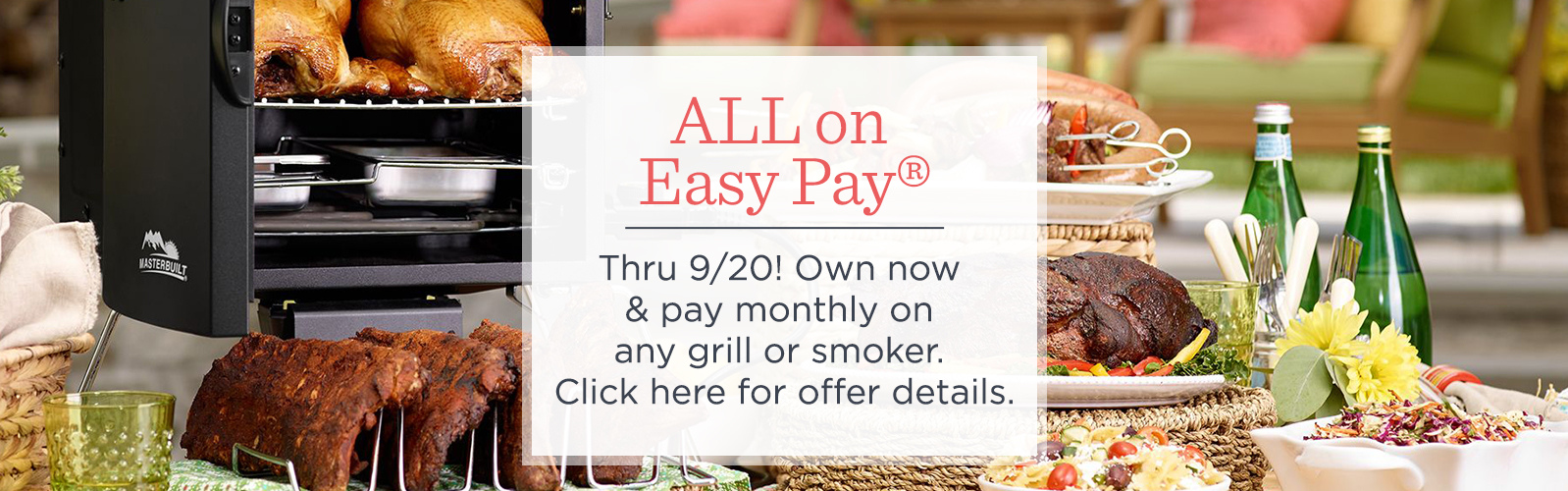 ALL on Easy Pay® . Thru 9/20! Own now & pay monthly on any grill or smoker.  Click here for offer details.