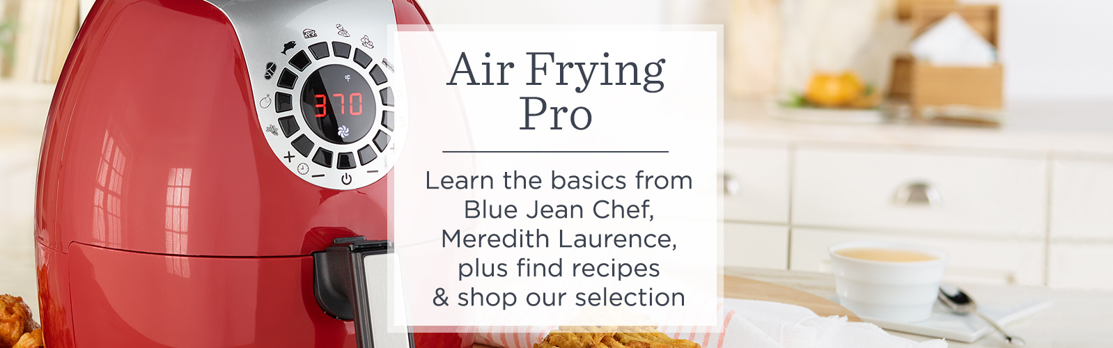 Air Frying Pro. Learn the basics from Blue Jean Chef, Meredith Laurence, plus find recipes & shop our selection