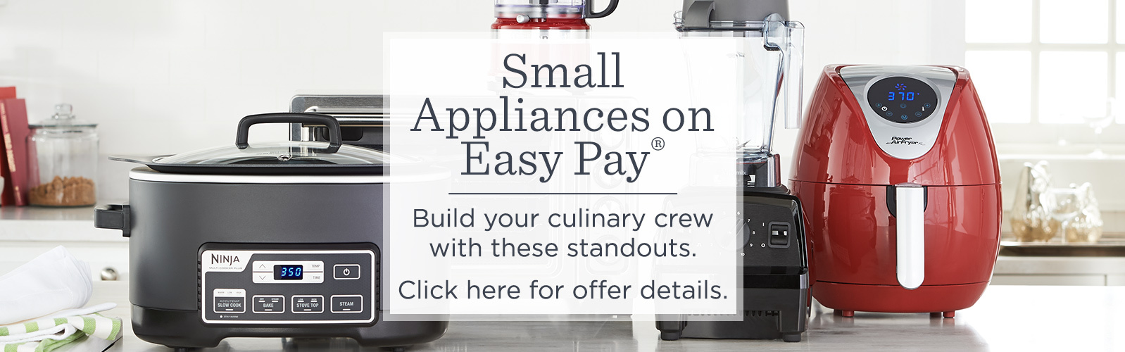 Small Appliances on Easy Pay®  Build your culinary crew with these standouts.  Click here for offer details.