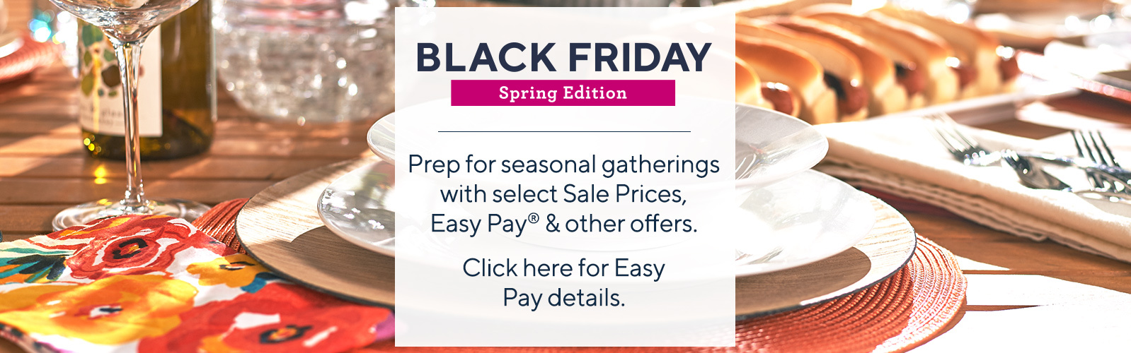 Spring Black Friday  Prep for seasonal gatherings with select Sale Prices, Easy Pay® & other offers.  Click here for Easy Pay details
