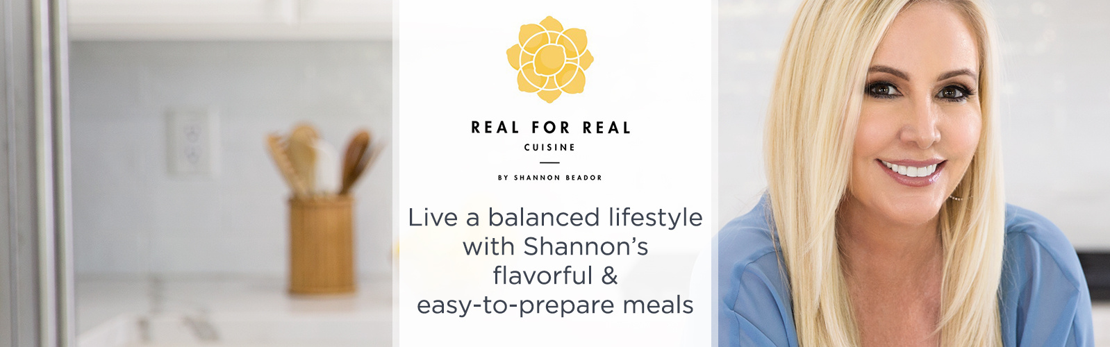 Real for Real Cuisine by Shannon Beador.  Live a balanced lifestyle with Shannon's flavorful & easy-to-prepare meals.