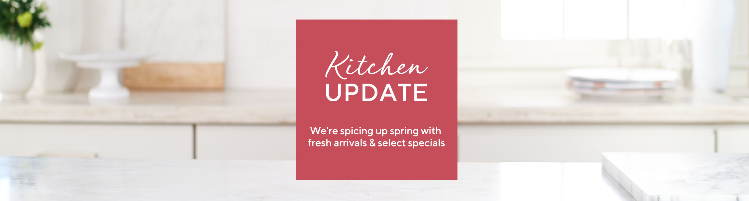 Kitchen Update - We're spicing up spring with fresh arrivals & select specials