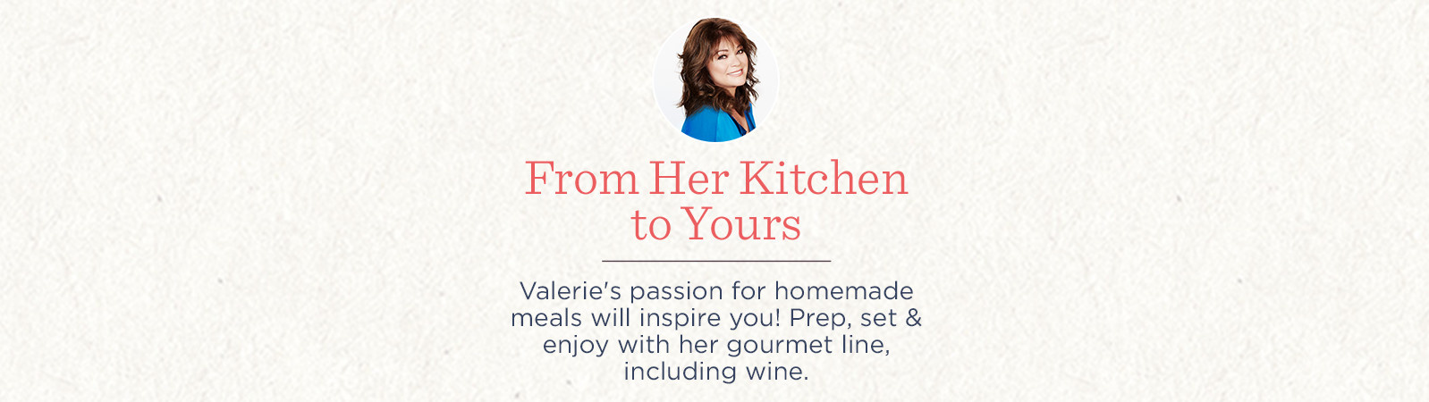 Valerie's passion for homemade meals will inspire you! Prep, set & enjoy with her gourmet line, including wine.