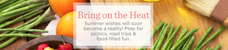 Bring on the Heat  Summer wishes will soon become a reality! Prep for picnics, road trips & food-filled fun.