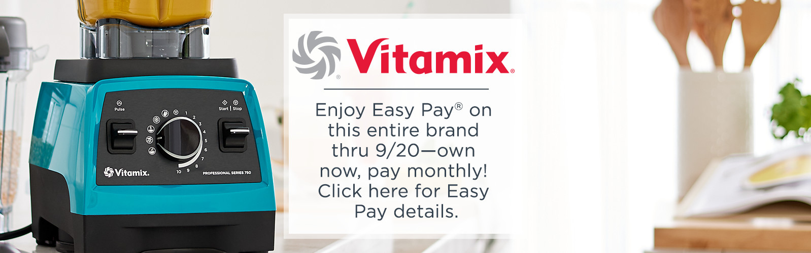 Vitamix.  Enjoy Easy Pay® on this entire brand thru 9/20—own now, pay monthly!  Click here for Easy Pay details.
