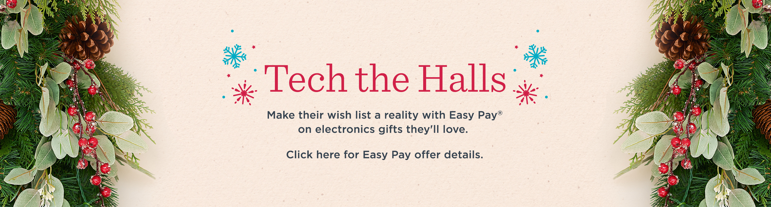 Tech the Halls  Make their wish list a reality with Easy Pay® on electronics gifts they'll love.  Click here for Easy Pay offer details.