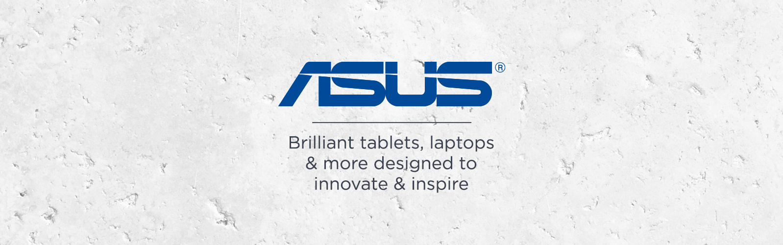 ASUS.  Brilliant tablets, laptops & more designed to innovate & inspire
