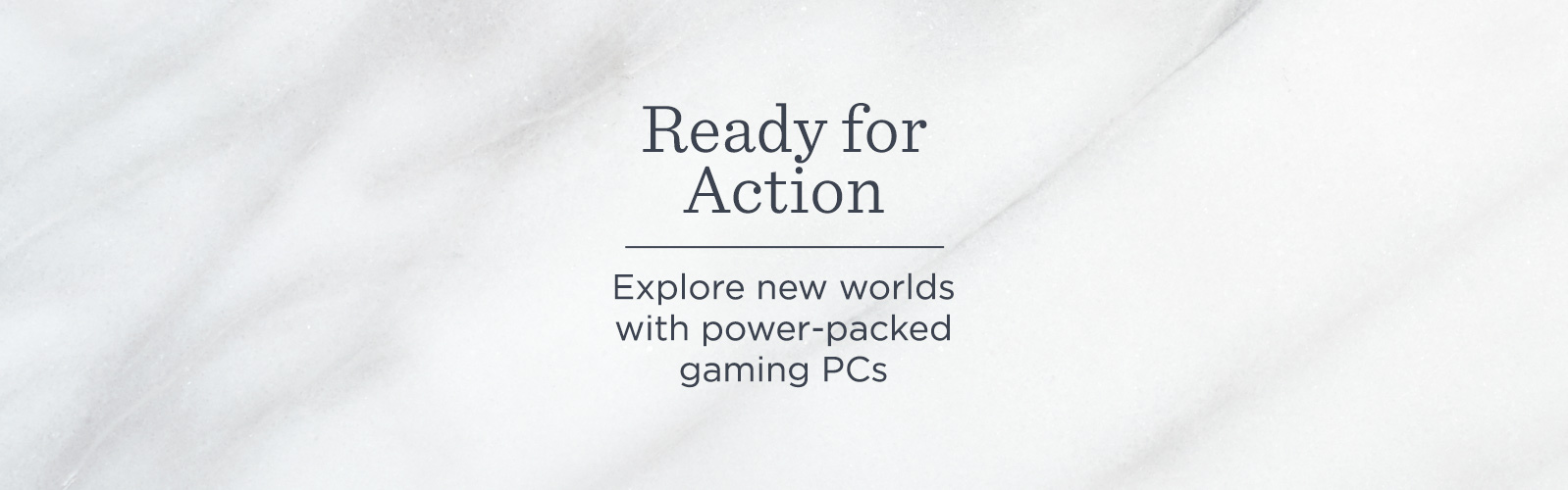 Ready for Action.  Explore new worlds with power-packed gaming PCs