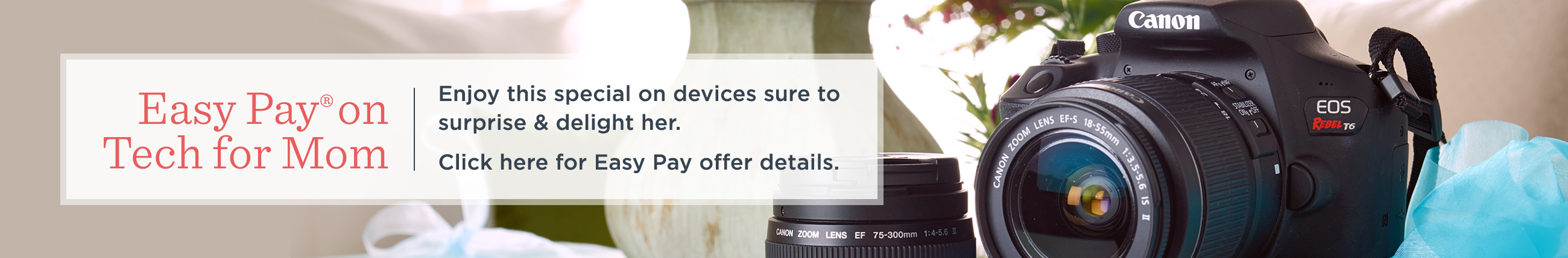 Easy Pay® on Tech for Mom -- Enjoy this special on devices sure to surprise & delight her.  Click here for Easy Pay offer details.