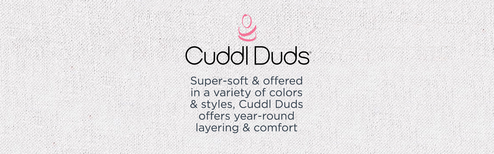 Cuddl Duds - Super-soft & offered in a variety of colors & styles, Cuddl Duds offers year-round layering & comfort
