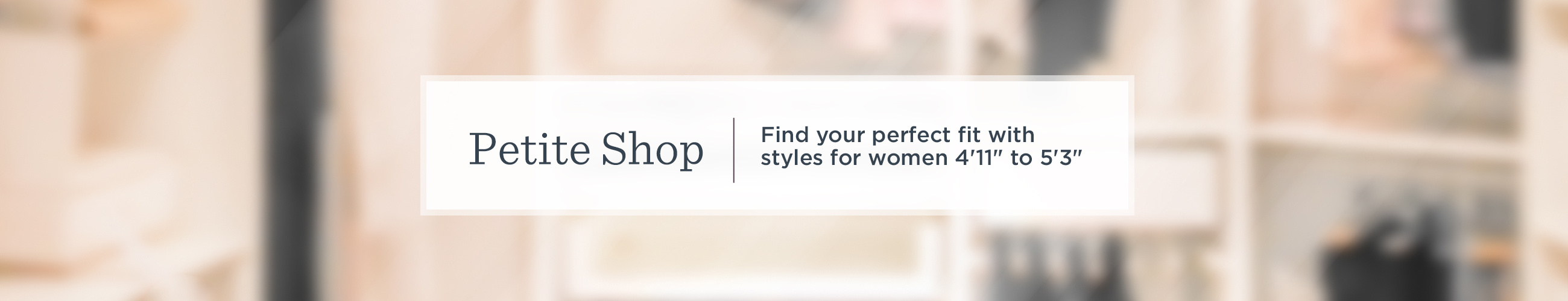 "Petite Shop Find your perfect fit with styles for women 4'11"" to 5'3"""