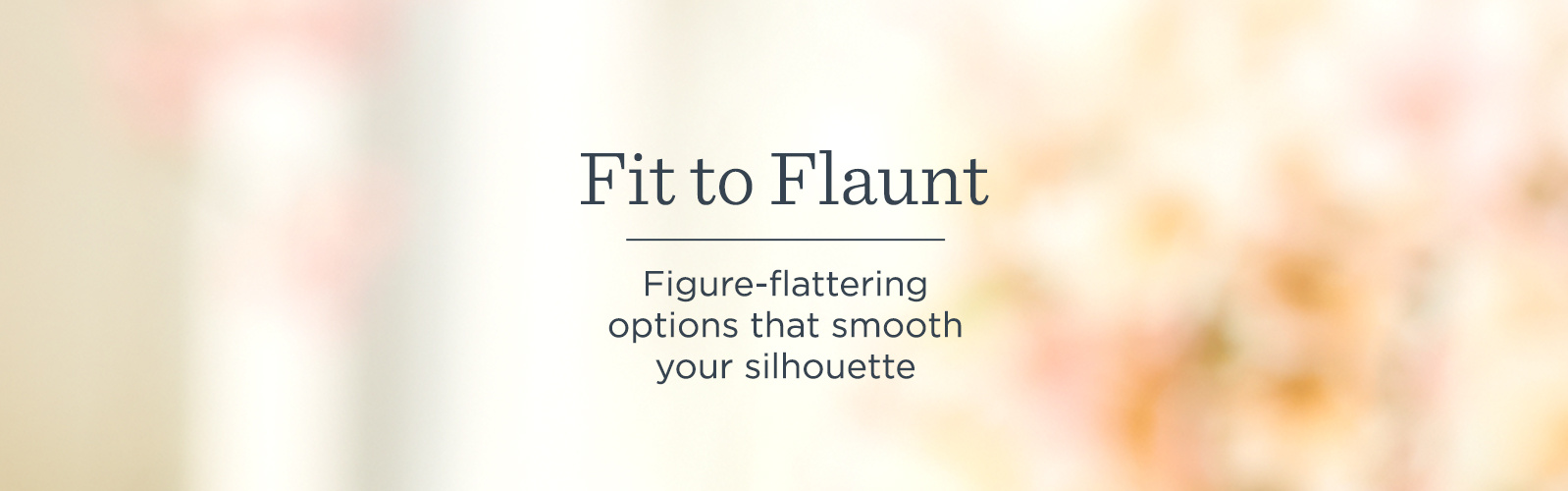 Fit to Flaunt. Figure-flattering options that smooth your silhouette.