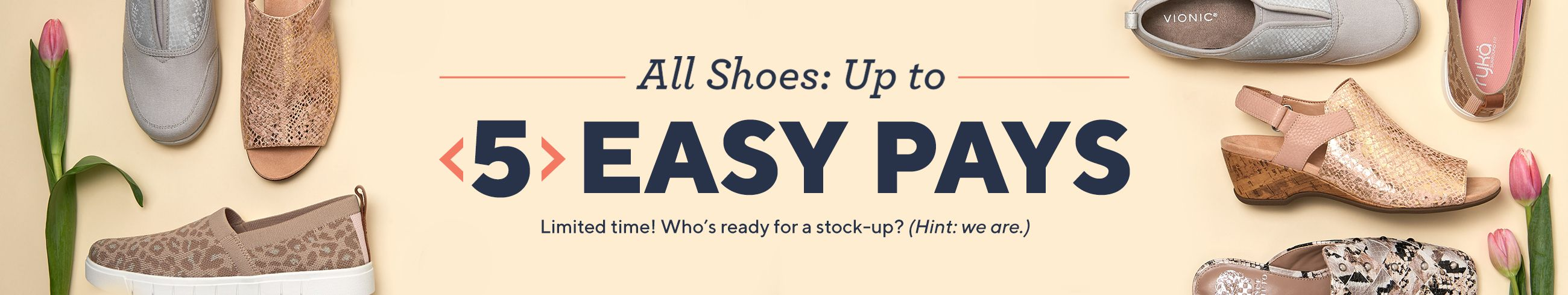 All Shoes: Up to 5 Easy Pays - Limited time! Who's ready for a stock-up? (Hint: we are.)