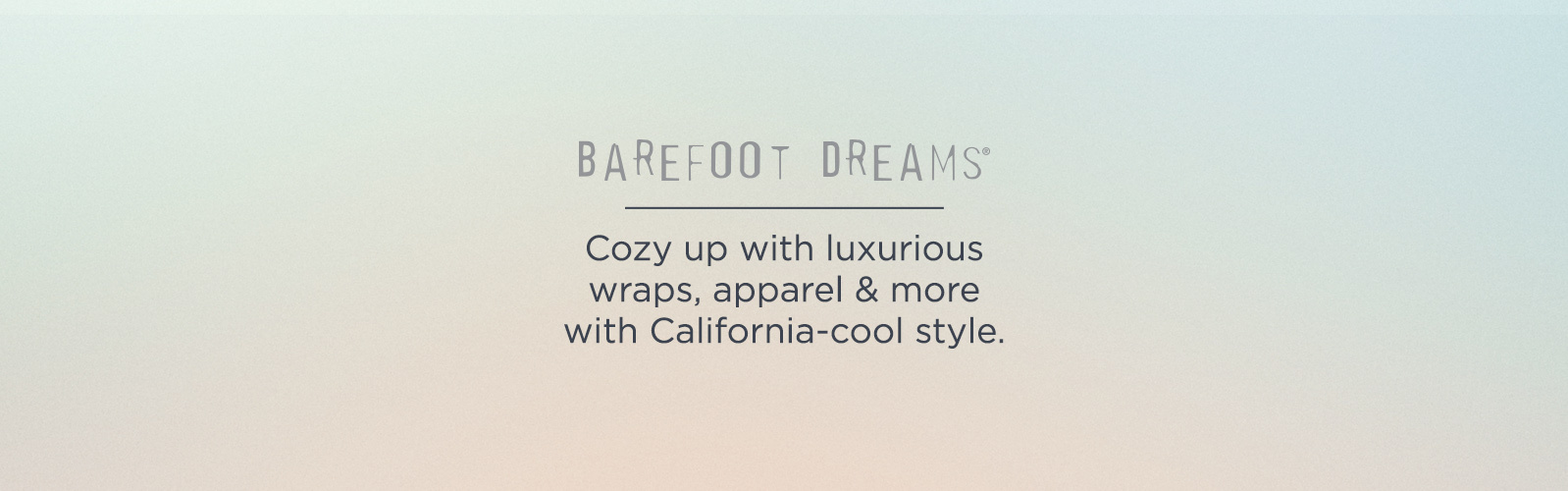 Barefoot Dreams — Cozy up with luxurious wraps, apparel & more with California-cool style