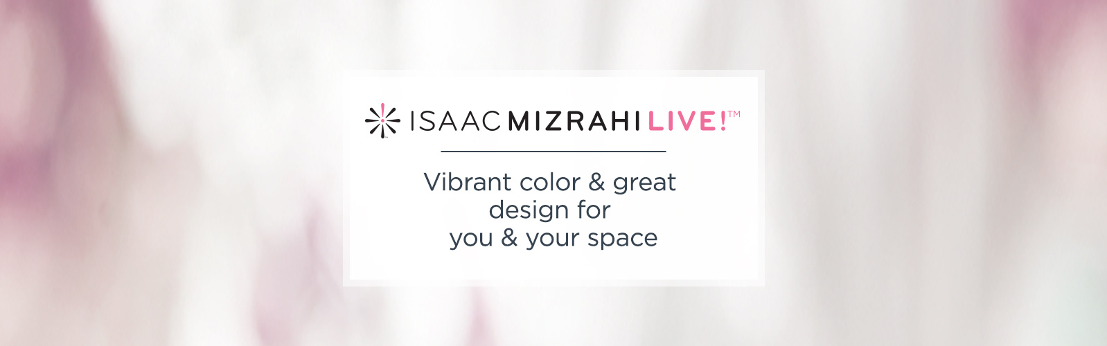 Isaac Mizrahi Live!(TM).  Vibrant color & great design for you & your space.